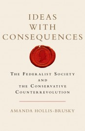 Ideas with Consequences: The Federalist Society and the Conservative Counterrevolution by Amanda Hollis-Brusky