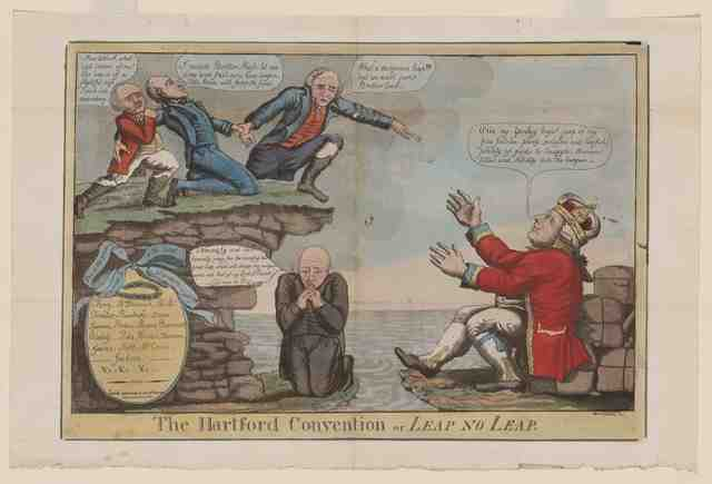 "William Charles, ""The Hartford Convention or Leap No Leap,"" (Philadelphia, c. 1814). Library of Congress. The print depicts New England Federalist contemplating secession, which Charles equates to a return to the fold of the British Empire—represented as the open-armed King George III. In the center is Timothy Pickering, the former Secretary of State and outspoken opponent of the war in Congress, who is praying fervently (an attack on those New England clergy who publicly opposed the war) for secession and for the personal rewards of wealth and aristocratic title it would bring him."