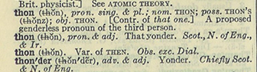 "Thon, a common gender pronoun coined in 1884, made it to Webster's Second (1934), but never succeeded. So much for ""it's in the dictionary."""